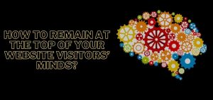 How To Remain At The Top Of Your Website Visitors' Minds?