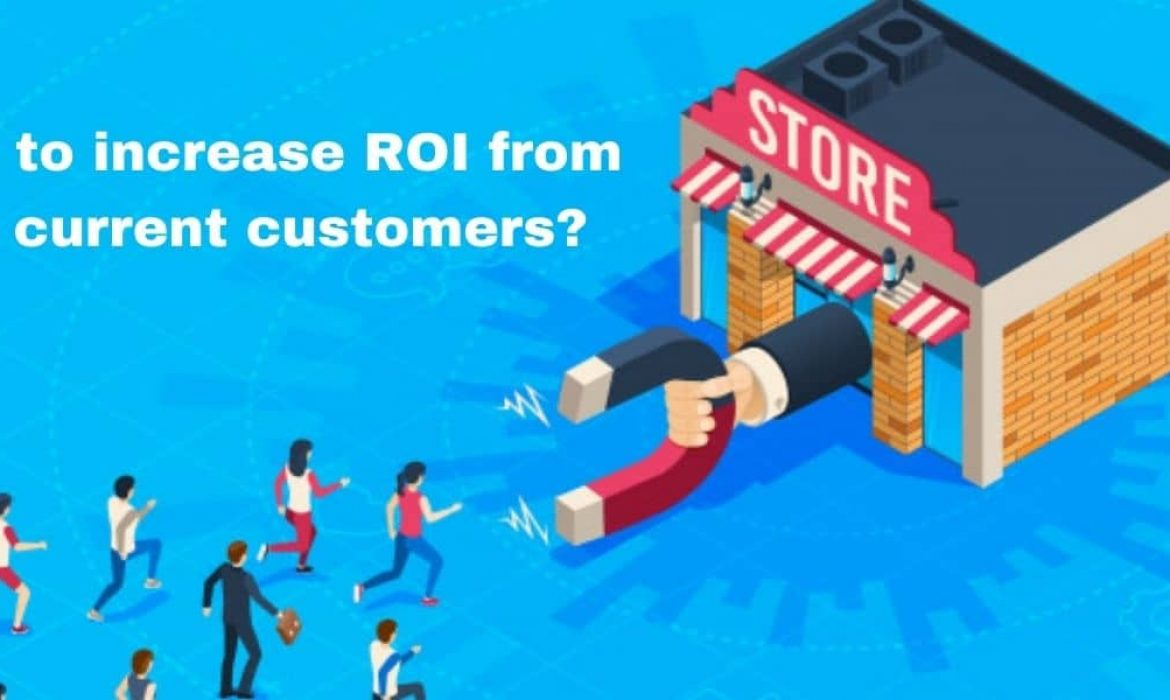 How to increase ROI from the current customers?