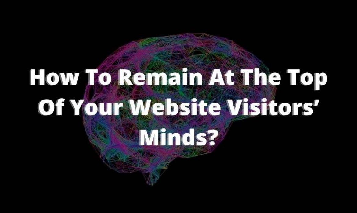 Website Visitors | Remain At The Top Of Your Website Visitors' Minds